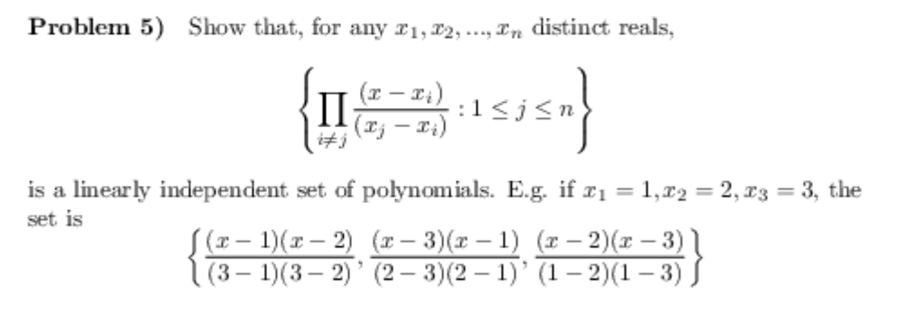 Problem 5) Show that, for any distinct reals, (xj -xi) is a linearly independent set of polynomials. E.g. if z1-1,22-2,z3 = 3, the (z- 1)(z-2) (x-3)(x-1) (x -2)(x -3) (3-1)(32) (2- 3)(2-1) (1-2)(1-3) wt is {(3-1)(3-2) (2-3)(2-1) (1-2)(1-3)}