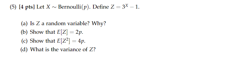 (5) [4 pts] Let XBernoulli(p). Define Z 3x-1. (a) Is Z a random variable? Why? (b) Show that E[Z] 2p (c) Show that Elz?] 4p. (d) What is the variance of Z?