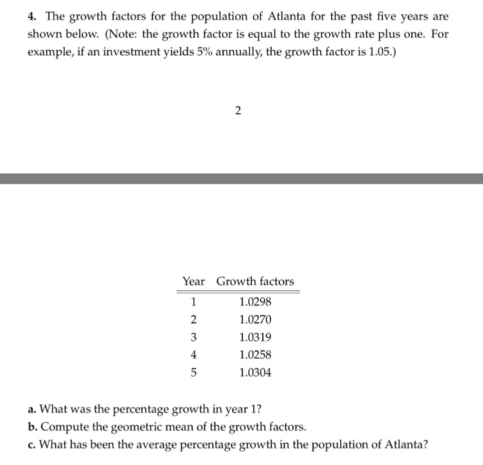 4. The growth factors for the population of Altlanta for the past five years are shown below. (Note: the growth factor is equal to the growth rate plus one. For example, if an investment yields 5% annually, the growth factor is 1.05.) 2 Year Growth factors 2 3 4 1.0298 1.0270 1.0319 1.0258 1.0304 a. What was the percentage growth in year 1? b. Compute the geometric mean of the growth factors. e rtah