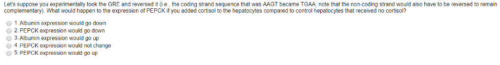 Lets suppose you experimentally took the GRE and reversed it i.e, the coding strand sequence that was AAGT became TGAA, note that the non-coding strand would also have to be reversed to remain complementary). What would happen to the expression of PEPCK if you added cortisol to the hepatocytes compared to control hepatocytes that received no cortisol? 1.Albumin expression would go down 2.PEPCK expression would go down 3. Albumin expression would go up 4 PEPCK expression would not change 5. PEPCK expression would go up