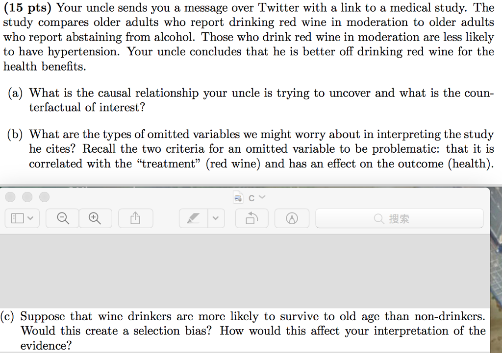 (15 pts) Your uncle sends you a message over Twitter with a link to a medical study. The study compares older adults who report drinking red wine in moderation to older adults who report abstaining from alcohol. Those who drink red wine in moderation are less likely to have hypertension. Your uncle concludes that he is better off drinking red wine for the health benefits. (a) What is the causal relationship your uncle is trying to uncover and what is the coun terfactual of interest? (b) What are the types of omitted variables we might worry about in interpreting the study he cites? Recall the two criteria for an omitted variable to be problematic: that it is correlated with the treatment (red wine) and has an effect on the outcome (health) Q搜索 (c) Suppose that wine drinkers are more likely to survive to old age than non-drinkers. Would this create a selection bias? How would this affect your interpretation of the evidence?