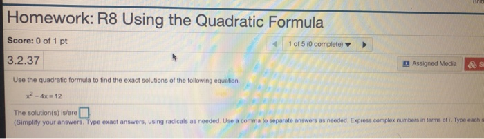 Homework: R8 Using the Quadratic Formula Score: 0 of 1 pt 3.2.37 1 of 5 (0 complete) Assigned Media Use the quadratic formula to find the exact solutions of the following equation. 2-4x 12 The solution(s) is/are (Simplify your answers. Type exact answers, using radicals as needed Use a comma to separate answers as needed. Express complex numbers in terms of i. Type each s
