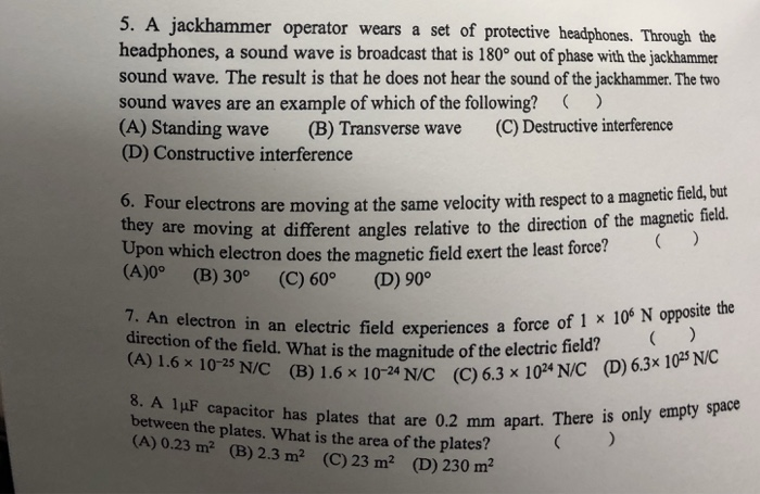 5. A jackhammer operator wears a set of protective headphones. Through the headphones, a sound wave is broadcast that is 180 out of phase with the jackhammer sound wave. The result is that he does not hear the sound of the jackhammer. The two sound waves are an example of which of the following? (> (A) Standing wave (B) Transverse wave (C) Destructive interferende (D) Constructive interference 6. Four electrons they are moving at the same velocity with respect to a magnetic field, but are moving at different angles relative to the direction of the magnetic field. Upon which electron does the magnetic field exert the least force? (A)0° (B) 30° (C) 60° (D) 90° ite the 7. An electron in an electric field experiences a force of 1 x 109 N oppos direction of the field. What is the magnitude of the electric (A) 1.6 x 10-25 N/C (B) 1.6 x 10-24 N/C (C)6.3 x10 field? ( N/C (D) 6.3x 102 NC 8, A 1 μF capacitor has plates that are 0.2 mm apart. There i between the plates. What is the area of the plates (A) 0.23 m2 (B) 2.3 m2 (C) 23 m2 (D) 230 m2
