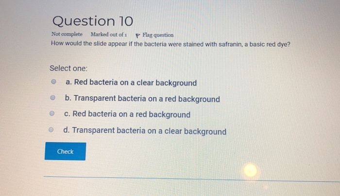 Question 10 Not complete Marked out of i F Flag question How would the slide appear if the bacteria were stained with safranin, a basic red dye? Select one: o a. Red bacteria on a clear background o b. Transparent bacteria on a red background o c. Red bacteria on a red background O d. Transparent bacteria on a clear background Check