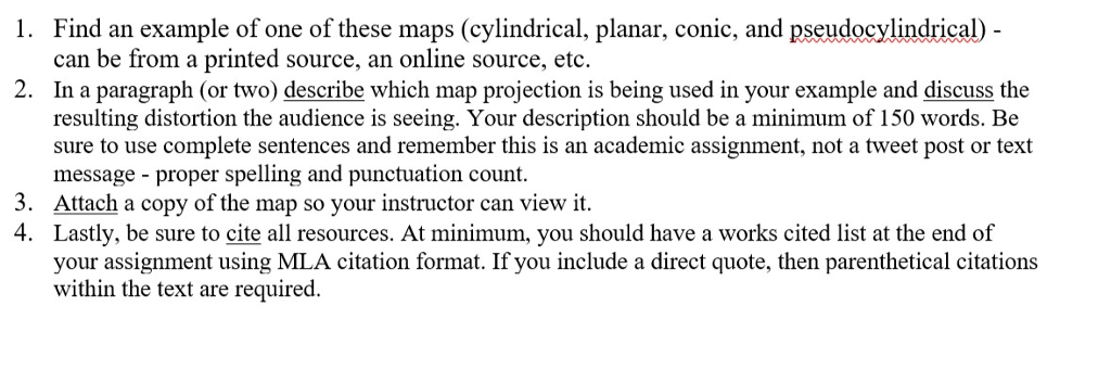 1. Find an example of one of these maps (cylindrical, planar, conic, and pseudocylindrical) can be from a printed source, an online source, etc. In a paragraph (or two) describe which map projection is being used in your example and discuss the resulting distortion the audience is seeing. Your description should be a minimum of 150 words. Be sure to use complete sentences and remember this is an academic assignment, not a tweet post or text message proper spelling and punctuation count Attach a copy of the map so your instructor can view it Lastly, be sure to cite all resources. At minimum, you should have a works cited list at the end of your assignment using MLA citation format. If you include a direct quote, then parenthetical citations within the text are required 2. 3. 4.