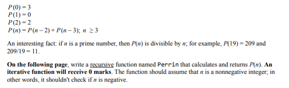 P(0) 3 P(1) 0 P(2) 2 P(n)-P(n 2) +P(n-3); n 23 An interesting fact: if n is a prime number, then P(n) is divisible by 209/19 11. for example, P(19) 209 and On the following page, write a recursive function named Perrin that calculates and returns P(n). An iterative function will receive 0 marks. The function should assume that n is a nonnegative integer, in other words, it shouldnt check if n is negative