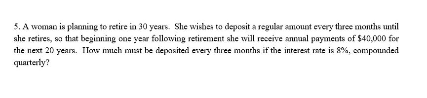 5. A woman is planning to retire in 30 years. She wishes to deposit a regular amount every three months until she retires, so that beginning one year following retirement she will receive annual payments of $40,000 for quarterly?