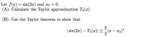 Let f(x) = sin(2x) and Zo = 0. (A). Calculate the Taylor approximation Ts() (B). Use the Taylor theorem to show that | sin(2x)-T, (z) (z-zo)4.