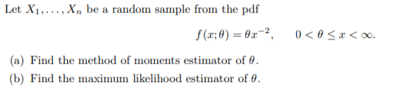 Let X1,..., Xn be a random sample from the pdf f(x:0)-82-2, 0 < θ x < oo. (a) Find the method of moments estimator of θ. (b) Find the maxinum likelihood estimator of θ