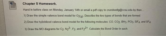 Chapter 5 Homework. Hand in before class on Monday, January 14th or email a pdf copy to  by then. 1) Draw the simple valence bond model for 02(g) Describe the two types of bonds that are formed 2) Draw the hybridized valence bond model for the following molecules: CO. CO2. BH3. PCI3. SiF4, and SF4 3) Draw the MO diagrams for C2. N22 F2. and F22+ Calculate the Bond Order in each
