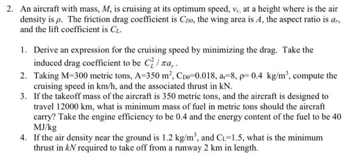 2. An aircraft with mass, M, is cruising at its optimum speed, density is p. The friction drag coefficient is Coo, the wing area is A, the aspect ratio is ar, and the lift coefficient is CL at a height where is the air . Derive an expression for the cruising speed by minimizing the drag. Take the 2. 3. induced drag coefficient to be C Ta,. Taking M-300 metric tons, A-350 m, CDO-0018, ar-8, p-0.4 kg/m, compute the cruising speed in km/h, and the associated thrust in kN. If the takeoff mass of the aircraft is 350 metric tons, and the aircraft is designed to travel 12000 km, what is minimum mass of fuel in metric tons should the aircraft carry? Take the engine efficiency to be 0.4 and the energy content of the fuel to be 40 MJ/kg If the air density near the ground is 1.2 kg/m3, and Ci-1.5, what is the minimum thrust in kN required to take off from a runway 2 km in length. 4.