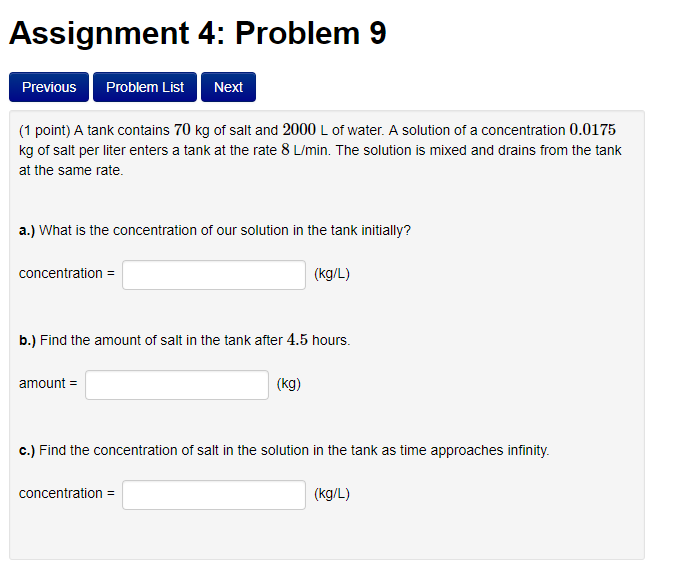 Assignment 4: Problem 9 Previous Problem List Next (1 point) A tank contains 70 kg of salt and 2000 L of water. A solution of
