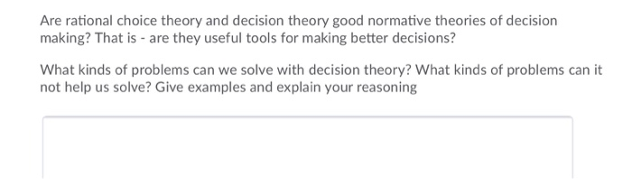 Are rational choice theory and decision theory good normative theories of decision making? That is are they useful tools for making better decisions? What kinds of problems can we solve with decision theory? What kinds of problems can it not help us solve? Give examples and explain your reasoning