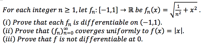 For each integer n 2 1, let f:[-11] -Rbe fh(e)x2 (i) Prove that each fn is differentiable on (-1,1) (ії) Prove that(fn)1-0 coverges uniformly to f (x)-|x (iii) Prove that f is not differentiable at 0.