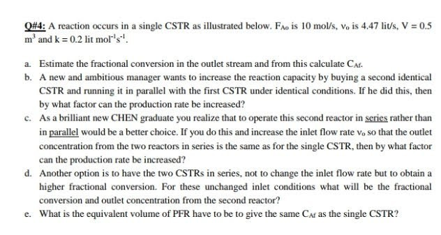 #4: A reaction occurs in a single CSTR as illustrated below. FAo įs l0 mol/s, Vo is 4.47 lit/s, V :0.5 m and k 0.2 lit mols Estimate the fractional conversion in the outlet stream and from this calculate CA. A new and ambitious manager wants to increase the reaction capacity by buying a second identical CSTR and running it in parallel with the first CSTR under identical conditions. If he did this, then by what factor can the production rate be increased? a. b. c. As a brilliant new CHEN graduate you realize that to operate this second reactor in series rather than in parallel would be a better choice. If you do this and increase the inlet flow rate Vo so that the outlet concentration from the two reactors in series is the same as for the single CSTR, then by what factor can the production rate be increased? d. Another option is to have the two CSTRs in series, not to change the inlet flow rate but to obtain a higher fractional conversion. For these unchanged inlet conditions what will be the fractional conversion and outlet concentration from the second reactor? What is the equivalent volume of PFR have to be to give the same CN as the single CSTR? e.