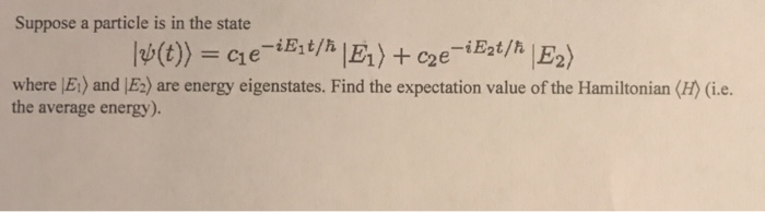 Suppose a particle is in the state -iE2t/h where |Et) and JEa) are energy eigenstates. Find the expectation value of the Hami