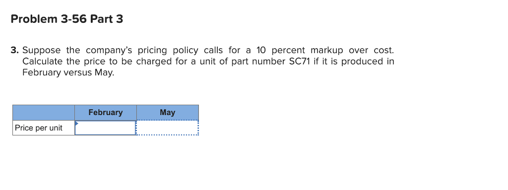 Problem 3-56 Part 3 3. Suppose the companys pricing policy calls for a 10 percent markup over cost Calculate the price to be charged for a unit of part number SC71 if it is produced in February versus May. February May Price per unit