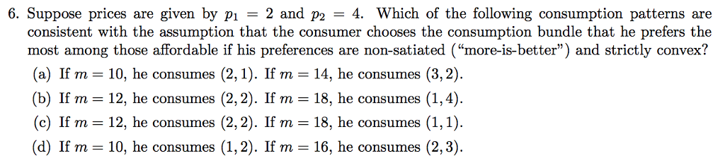 6. Suppose prices are given by pı 2 and p2 -4. Which of the following consumption patterns are consistent with the assumption that the consumer chooses the consumption bundle that he prefers the most among those affordable if his preferences are non-satiated (more-is-better) and strictly convex? (a) If m 10, he consumes (2,1). If m 14, he consumes (3,2) (b) If m = 12, he consumes (c) If m 12, he consumes (2,2) (d) If m 10, he consumes (1,2). If m- 16, he consumes (2,3) If m- 18, he consumes (1,4). he consumes (1,1) (2,2). . If m 18,