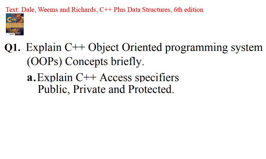 Text: Dale, Weems and Richards, C++Plus Data Structures, 6th edition Q1. Explain C++ Object Oriented programming system (OOPs) Concepts briefly. a.Explain C++ Access specifiers