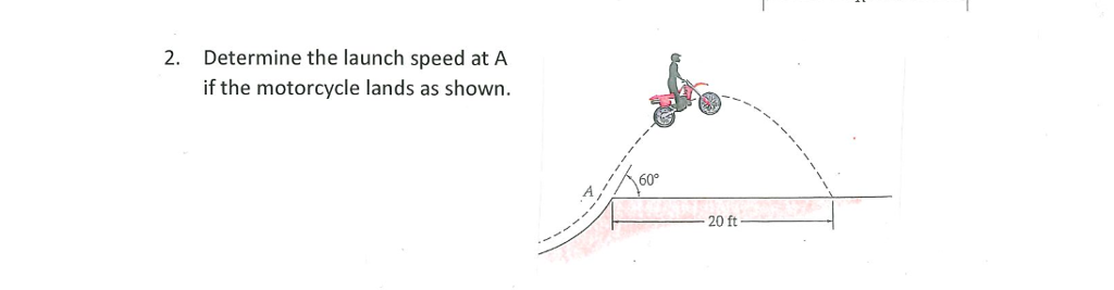 2. Determine the launch speed at A if the motorcycle lands as shown 60° 20 ft