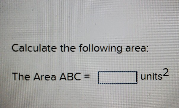 Calculate the following area: The Area ABC = 1 匚MM....-. 1 units