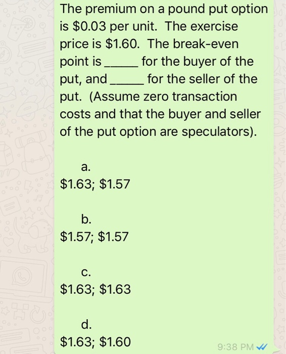 The premium on a pound put option is $0.03 per unit. The exercise price is $1.60. The break-even point is_for the buyer of the put, and__for the seller of the put. (Assume zero transaction costs and that the buyer and seller of the put option are speculators). a. $1.63; $1.57 b. $1.57; $1.57 C. $1.63; $1.63 d. $1.63; $1.60 9:38 PM