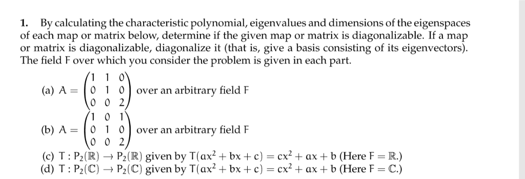 1. By calculating the characteristic polynomial, eigenvalues and dimensions of the eigenspaces of each map or matrix below, determine if the given map or matrix is diagonalizable. If a map or matrix is diagonalizable, diagonalize it (that is, give a basis consisting of its eigenvectors) The field F over which you consider the problem is given in each part (a) A-01 0over an arbitrary field F 0 0 2 (b) A-0 0over an arbitrary field F 0 0 2 (c) T: P2(RP2(R) given by T(ax2 +bx +c) cx2ax + b (Here F R.) (d) T: P2(C)P2(C) given by T(ax2+bxc)cxax+b (Here F C.)