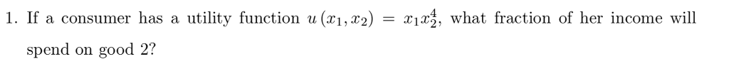 1. If a consumer has a utility function u(X1,X2) XIX: what fraction of her income will spend on good 2?