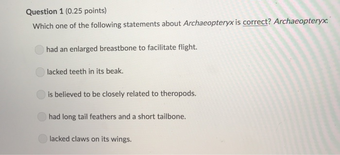 Question 1 (0.25 points) Which one of the following statements about Archaeopteryx is correct? Archaeopteryx had an enlarged breastbone to facilitate flight. lacked teeth in its beak is believed to be closely related to theropods. had long tail feathers and a short tailbone lacked claws on its wings