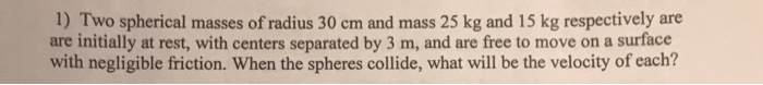 1) Two spherical masses of radius 30 cm and mass 25 kg and 15 kg respectively are are initially at rest, with centers separated by 3 m, and are free to move on a surface friction. When the spheres collide, what will be the velocity of each?
