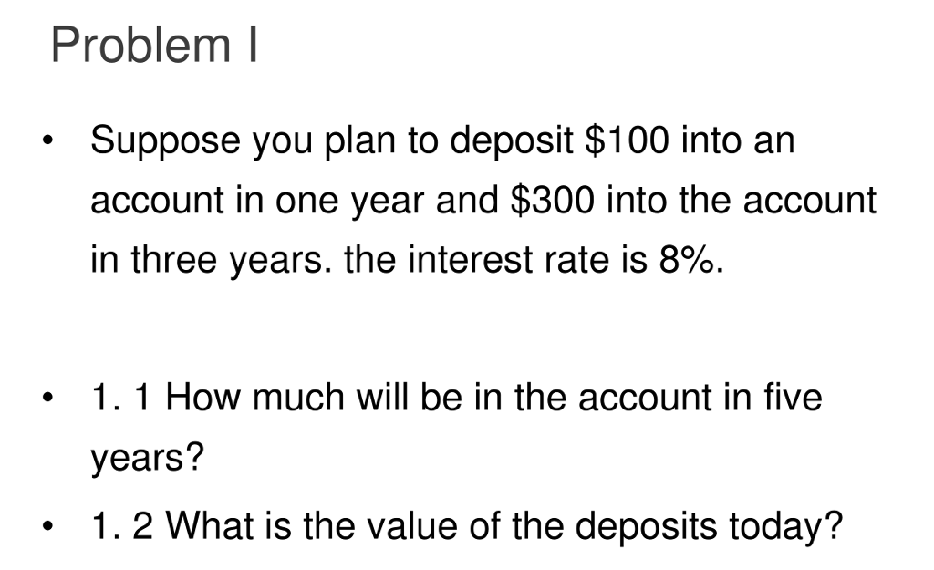 Problem I Suppose you plan to deposit $100 into an account in one year and $300 into the account in three years. the interest