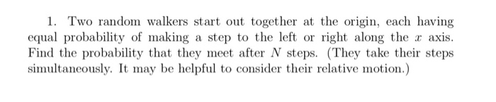 1. Two random walkers start out together at the origin, each having equal probability of making a step to the left or right along the r axis. Find the probability that they meet after N steps. (They take their steps simultaneously. It may be helpful to consider their relative motion.)
