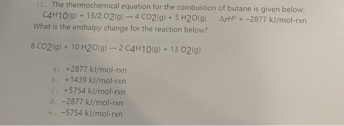 ation for the combustion of butane is given below: C4H10(g)+ 13/2 02(g)- 4 CO2g)+ 5 H20g) Art -2877 kJ/mol-rxn What is the enthalpy change for the reaction below? 8 CO2(g) + 10 H20(g)-2 C4H10(g) + 13 02(g) a. +2877 kJ/mol-rxn b. +1439 kJ/mol-rxn c. +5754 kJ/mol-rxrn d. -2877 kJ/mol-rxrn e. -5754 kJ/mol-rxn