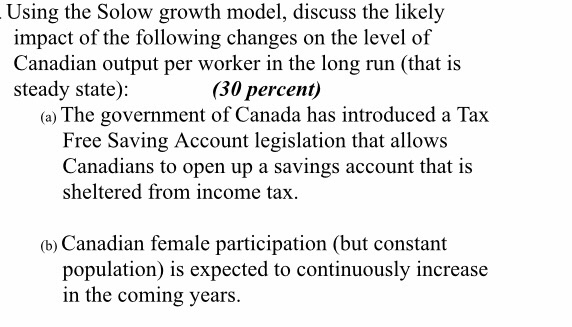 Using the Solow growth model, discuss the likely impact of the following changes on the level of Canadian output per worker in the long run (that i:s steady state): (30 percent) (a) The government of Canada has introduced a Tax Free Saving Account legislation that allows Canadians to open up a savings account that is sheltered from income tax. (b) Canadian female participation (but constant population) is expected to continuously increase in the coming years.