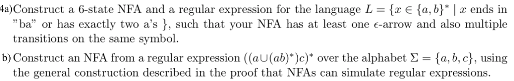 a)Construct a 6-state NFA and a regular expression for the language L E fa, b* x ends in ba or has exactly two as }, such that your NFA has at least one e-arrow and also multiple transitions on the same symbol. b) Construct an NFA from a regular expression ((aU(ab)*)c)* over the alphabet a, b, c), using the general construction described in the proof that NFAs can simulate regular expressions.