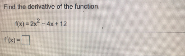 Find the derivative of the function. f(x)=2x2-4x + 12