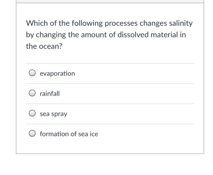 Which of the following processes changes salinity by changing the amount of dissolved material in the ocean? O evaporation O