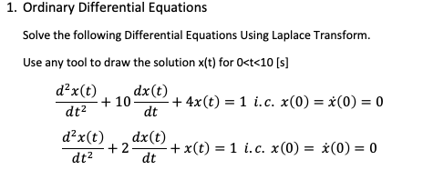 1. Ordinary Differential Equations Solve the following Differential Equations Using Laplace Transform Use any tool to draw the solution x(t) for Oct<10 ls d2x(t dx(t) + 10 + 4x(t)-1 i. c. x(0) = x(0) = 0 , đt d40 + 2 dx(t) + x(t) = 1 i. c, x (0) = χ(O dt2