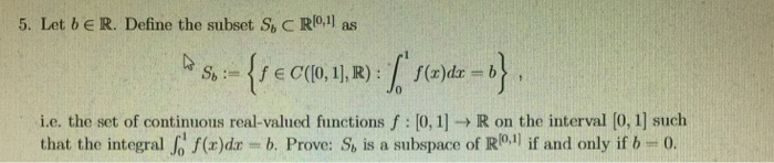 5. Let beR. Define the subset S, C Ro1 as i.e. the set of continuous real-valued functions f [0,1] R on the interval [0, 1] such that the integral | f(r)dr = b. Prove. S, is a subspace of R( if and only if b-0.