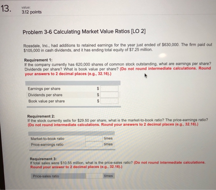 value 312 points Problem 3-6 Calculating Market Value Ratios [LO 2] Rossdale, Inc., had additions to retained earnings for th