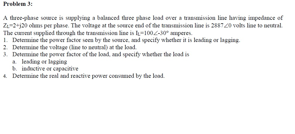 Problem 3: A three-phase source is supplying a balanced three phase load over a transmission line having impedance of ZL=2+ 20 ohms per phase. The voltage at the source end of the transmission line is 288720 volts line to neutral. The current supplied through the transmission line is IL-1002-30° amperes. 1. Determine the power factor seen by the source, and specify whether it is leading or lagging. 2. Determine the voltage (line to neutral) at the load 3. Determine the power factor of the load, and specify whether the load is leading or lagging inductive or capacitive a. b. Determine the real and reactive power consumed by the load. 4.