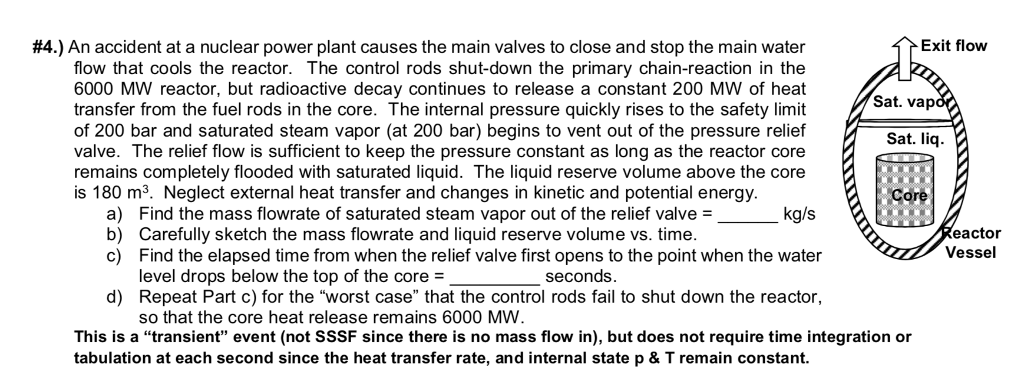 Exit flow #4.) An accident at a nuclear power plant causes the main valves to close and stop the main water flow that cools the reactor. The control rods shut-down the primary chain-reaction in the 6000 MW reactor, but radioactive decay continues to release a constant 200 MW of heat transfer from the fuel rods in the core. The internal pressure quickly rises to the safety limit of 200 bar and saturated steam vapor (at 200 bar) begins to vent out of the pressure relief valve. The relief flow is sufficient to keep the pressure constant as long as the reactor core remains completely flooded with saturated liquid. The liquid reserve volume above the core Sat. vap Sat. liq is 180 m3. Neglect external heat transfer and changes in kinetic and potential energy Core a) b) c) Find the mass flowrate of saturated steam vapor out of the relief valve- Carefully sketch the mass flowrate and liquid reserve volume vs. time Find the elapsed time from when the relief valve first opens to the point when the water level drops below the top of the core- eactor Vessel seconds d) Repeat Part c) for the worst case that the control rods fail to shut down the reactor, so that the core heat release remains 6000 MWW This is a transient event (not SSSF since there is no mass flow in), but does not require time integration or tabulation at each second since the heat transfer rate, and internal state p & T remain constant.