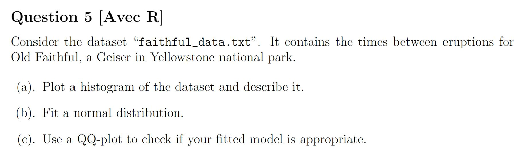 Question 5 [Avec R Consider the dataset faithful_data.txt. It contains the times between eruptions for Old Faithful, a Geiser in Yellowstone national park (a). Plot a histogram of the dataset and describe it. (b). Fit a normal distribution. (c). Use a QQ-plot to check if your fitted model is appropriate