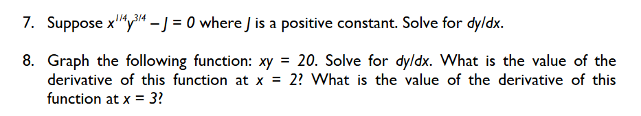 7. Suppose xy-J 0 whereJ is a positive constant. Solve for dyldx. 8. Graph the following function: xy - 20. Solve for dyldx. What is the value of the derivative of this function at x - 2? What is the value of the derivative of this function at x-3?