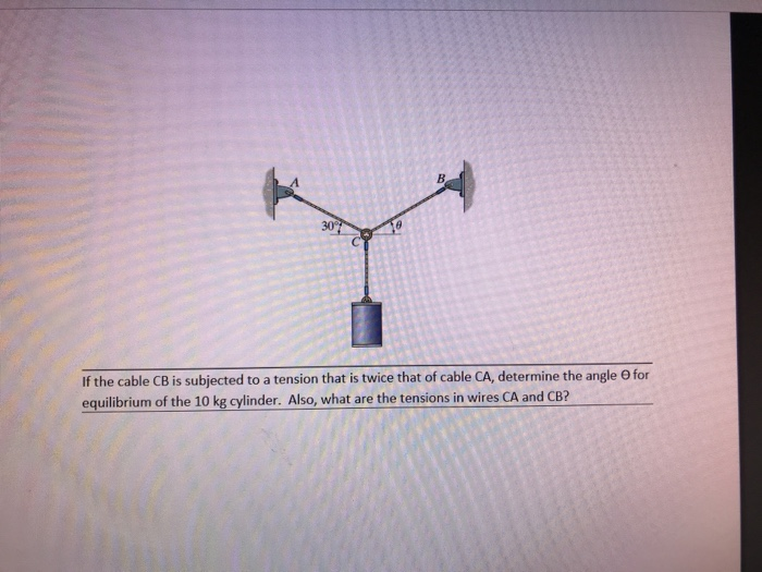 If the cable CB is subjected to a tension that is twice that of cable CA, determine the angle θ for equilibrium of the 10 kg cylinder. Also, what are the tensions in wires CA and CB?