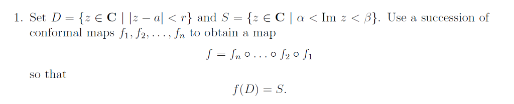 1. Set D = {-E C | |~ _ a| 〈 r} and S = {-E C | a 〈 Im < 3}. Úse a succession of conformal maps Љ J2 Jn to obtain a map so that