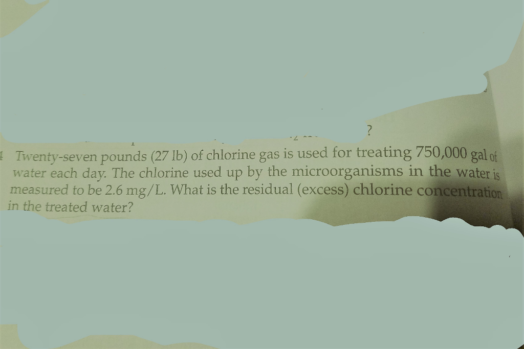 Twenty-seven pounds (27 lb) of chlorine gas is used for treating 750,000 galof water each day. The chlorine used up by the microorganisms in the water is measured to be 2.6 mg/L. What is the residual (excess) chlorine concentration in the treated water?