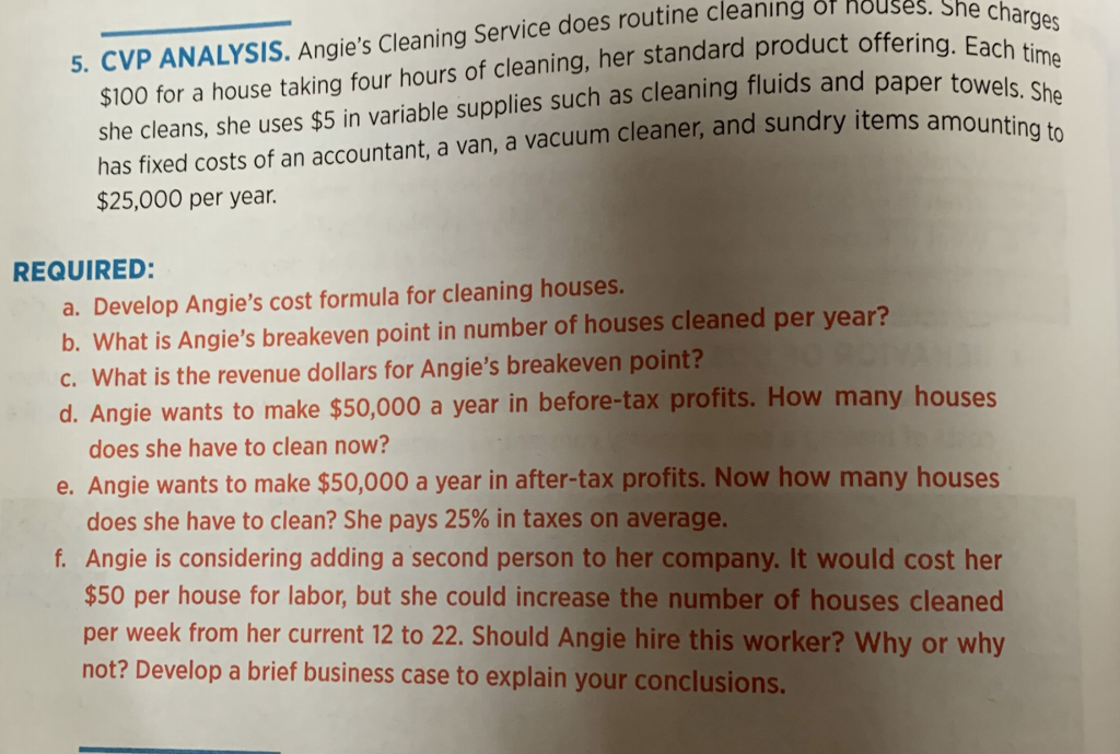 $100 for a house taking four hours of cleaning, her standard product offering. she cleans, she uses $5 in variable supplies such as cleaning fluids and pape has fixed costs of an accountant, a van, a vacuum cleaner, and sundry items a $25,000 per year. 5. CVP ANALYSIS. Angies Cleaning Service does routine cleaning or nouses REQUIRED: a. Develop Angies cost formula for cleaning houses b. What is Angies breakeven point in number of houses cleaned per year? c. What is the revenue dollars for Angies breakeven point? d. A ngie wants to make $50,000 a year in before-tax profits. How many houses does she have to clean now? e. Angie wants to make $50,000 a year in after-tax profits. Now how many houses does she have to clean? She pays 25% in taxes on average. f. Angie is considering adding a second person to her company. It would cost her $50 per house for labor, but she could increase the number of houses cleaned per week from her current 12 to 22. Should Angie hire this worker? Why or why not? Develop a brief business case to explain your conclusions.