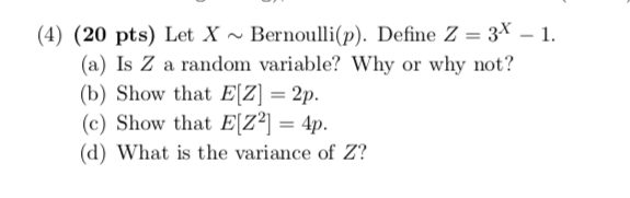 (4) (20 pts) Let X ~ Bernoulli(p). Define Z = 3x-1. (a) Is Z a random variable? Why or why not? (b) Show that EIZ 2p. (c) Show that EZ2 4p. (d) What is the variance of Z?
