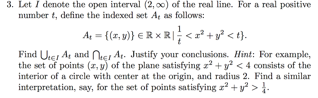 3. Let I denote the open interval (2, 0o) of the real line. For a real positive number t, define the indexed set At as follows: Find Ur At and TI At. Justify your conclusions. Hint: For example, the set of points (x,y) of the plane satisfying x2 + y2 〈 4 consists of the interior of a circle with center at the origin, and radius 2. Find a similar interpretation, say, for the set of points satisfying x2 +y2 〉